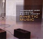 TRONDHEIM JAZZ ORCHESTRA Trondheim Jazz Orchestra & Magic Pocket : Kinetic Music album cover