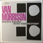 VAN MORRISON What's Wrong With This Picture? album cover