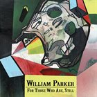WILLIAM PARKER For Those Who Are, Still album cover