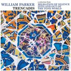 WILLIAM PARKER Trencadis : a selection from Migration of Silence Into and Out of The Tone World album cover