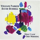 WILLIAM PARKER William Parker & David Budbill ‎: What I Saw This Morning album cover