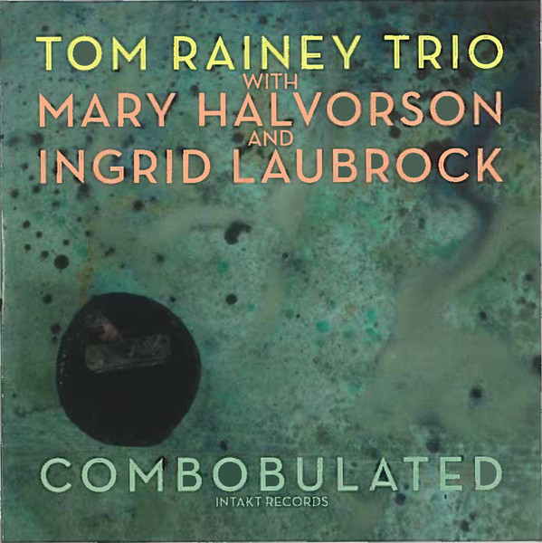 TOM RAINEY - Tom Rainey Trio With Mary Halvorson And Ingrid Laubrock ‎: Combobulated cover