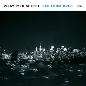 VIJAY IYER - Vijay Iyer Sextet : Far From Over cover