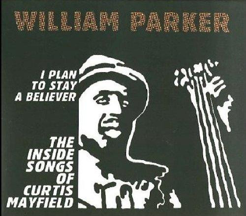 WILLIAM PARKER - I Plan to Stay a Believer: The Inside Songs of Curtis Mayfield cover
