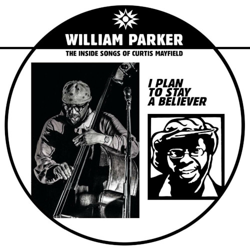 WILLIAM PARKER - I Plan To Stay A Believer : The Inside Songs Of Curtis Mayfield cover