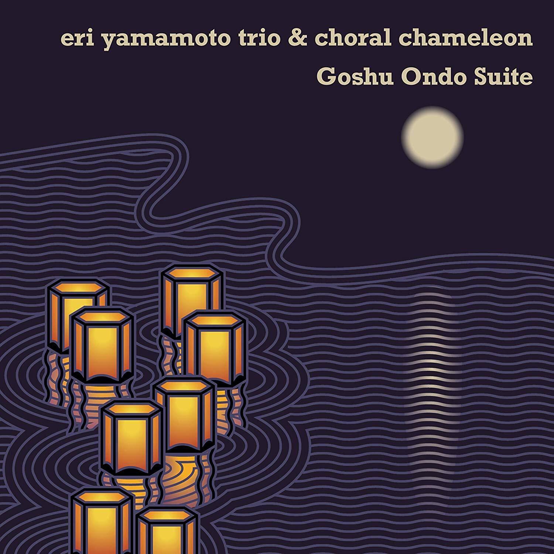 ERI YAMAMOTO - Eri Yamamoto Trio & Choral Chameleon : Goshu Ondo Suite cover