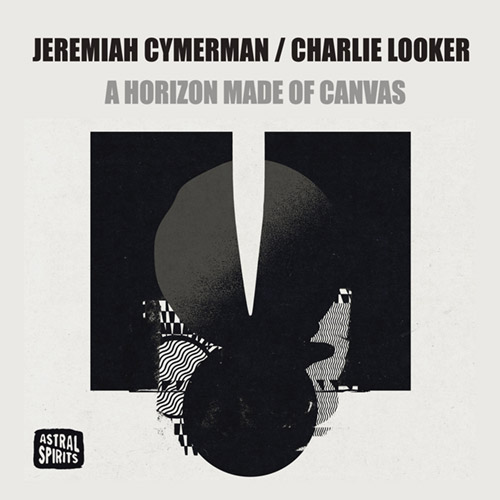 JEREMIAH CYMERMAN - Jeremiah Cymerman / Charlie Looker : A Horizon Made of Canvas cover