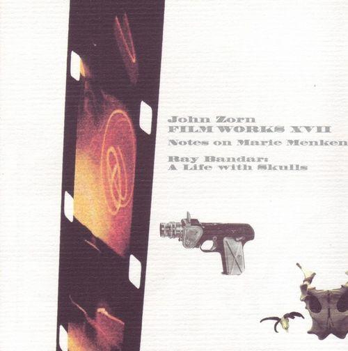 JOHN ZORN - Film Works XVII: Notes Of Marie Menken / A Life With Skulls Ray Bandar: cover