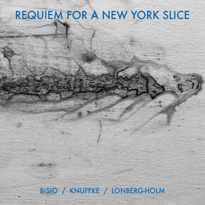 MICHAEL BISIO - Michael Bisio, Kirk Knuffke, Fred Lonberg-Holm : Requiem For A New York Slice cover
