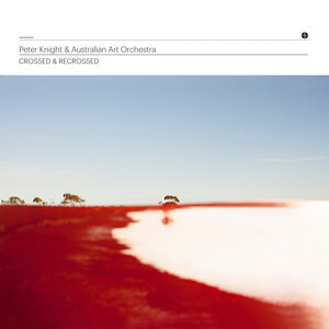 PETER KNIGHT - Peter Knight & Australian Art Orchestra : Crossed & Recrossed cover