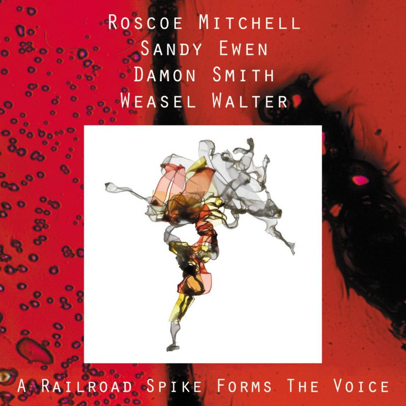 ROSCOE MITCHELL - Roscoe Mitchell / Sandy Ewen / Damon Smith / Weasel Walter : A Railroad Spike Forms The Voice cover