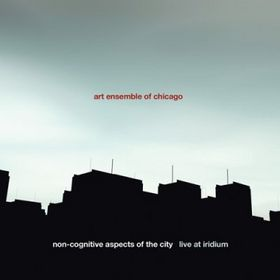 THE ART ENSEMBLE OF CHICAGO - Non-Cognitive Aspects of the City: Live at Iridium cover