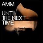 AMM Until The Next Time album cover