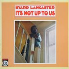 BYARD LANCASTER It's Not Up To Us album cover