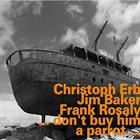 CHRISTOPH ERB Christoph Erb, Jim Baker, Frank Rosaly : ... Don't Buy Him A Parrot ... album cover