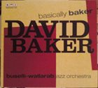 DAVID BAKER David Baker /  Buselli-Wallarab Jazz Orchestra : Basically Baker album cover