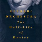 EITHER ORCHESTRA The Half-Life of Desire album cover