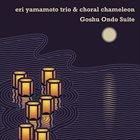 ERI YAMAMOTO Eri Yamamoto Trio & Choral Chameleon : Goshu Ondo Suite album cover