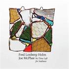 FRED LONBERG-HOLM Fred Lonberg-Holm, Joe McPhee : No Time Left for Sadness album cover