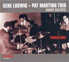 GENE LUDWIG Gene Ludwig / Pat Martino Trio : Young Guns album cover