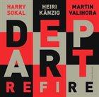 HARRY SOKAL Harry Sokal, Heiri Känzig, Martin Valihora : Depart – Refire album cover