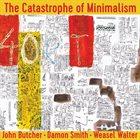 JOHN BUTCHER John Butcher, Damon Smith, Weasel Walter : The Catastrophe of Minimalism album cover