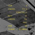 JOHN EDWARDS John Edwards, Mark Sanders, John Tilbury : A Field Perpetually at the Edge of Disorder album cover