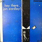 JON EARDLEY Hey There, Jon Eardley! album cover