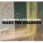 JON LUNDBOM Jon Lundbom's Big Five Chord: Make The Changes album cover