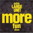 LARGE UNIT Extra Large Unit : More Fun Please album cover
