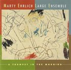 MARTY EHRLICH Marty Ehrlich Large Ensemble : A Trumpet In The Morning album cover