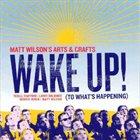 MATT WILSON Matt Wilson's Arts & Crafts : Wake Up! (To What's Happening) album cover