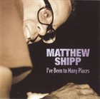 MATTHEW SHIPP I've Been To Many Places album cover