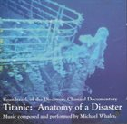 MICHAEL WHALEN Titanic: Anatomy Of A Disaster (Original Soundtrack) album cover