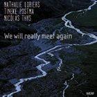 NATHALIE LORIERS Nathalie Loriers / Tineke Postma / Nicolas Thys : We Will Really Meet Again album cover