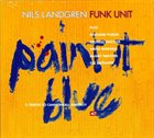 NILS LANDGREN Nils Landgren Unit ‎ : Paint It Blue album cover