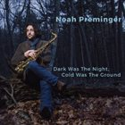 NOAH PREMINGER Dark Was the Night, Cold Was the Ground album cover