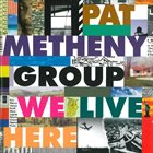 PAT METHENY Pat Metheny Group : We Live Here album cover