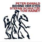 PETER EHWALD Peter Ehwald, Stefan Schultze, Tom Rainey : Behind Her Eyes album cover