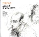 PROJETO B A Viagem De Villa-Lobos album cover