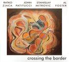RATKO ZJAČA Ratko Zjaca   John Patitucci   Stanislav Mitrovic   Al Foster : Crossing The Border album cover