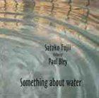 SATOKO FUJII Satoko Fujii featuring Paul Bley : Something About Water album cover