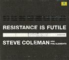 STEVE COLEMAN Steve Coleman And Five Elements : Resistance Is Futile album cover