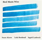 SUSAN ALCORN Susan Alcorn / Leila Bordreuil / Ingrid Laubrock : Bird Meets Wire album cover