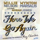 WILLIE NELSON Willie Nelson & Wynton Marsalis Featuring Norah Jones : Here We Go Again - Celebrating The Genius Of Ray Charles album cover